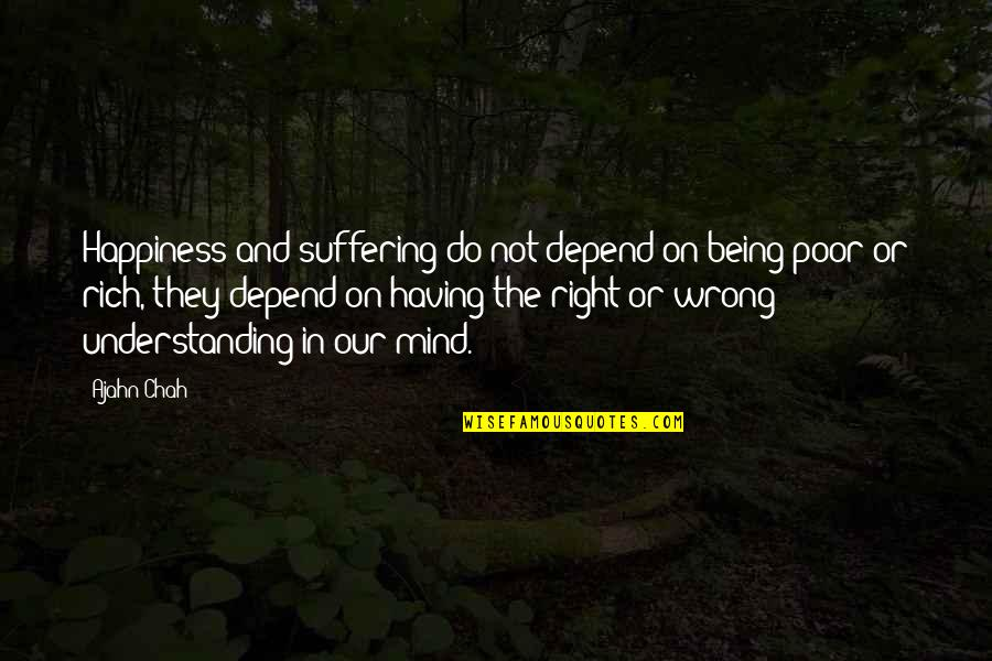 My Mind Right Now Quotes By Ajahn Chah: Happiness and suffering do not depend on being