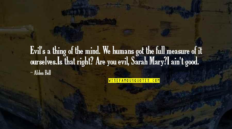 My Mind Right Now Quotes By Alden Bell: Evil's a thing of the mind. We humans