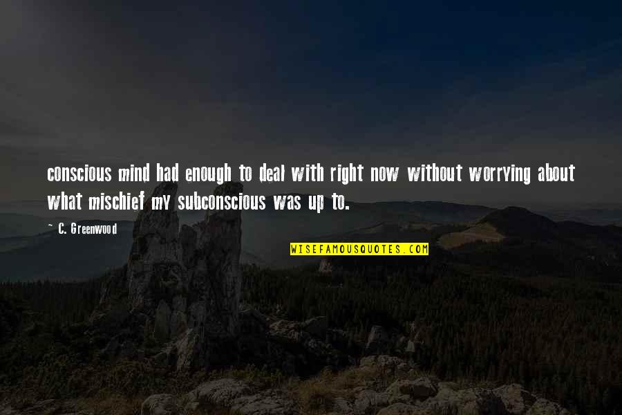 My Mind Right Now Quotes By C. Greenwood: conscious mind had enough to deal with right