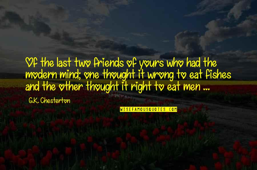 My Mind Right Now Quotes By G.K. Chesterton: Of the last two friends of yours who