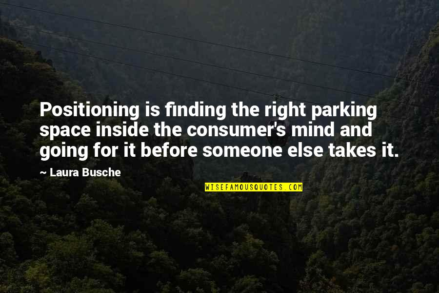 My Mind Right Now Quotes By Laura Busche: Positioning is finding the right parking space inside