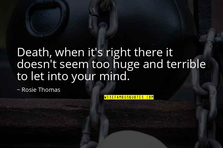 My Mind Right Now Quotes By Rosie Thomas: Death, when it's right there it doesn't seem
