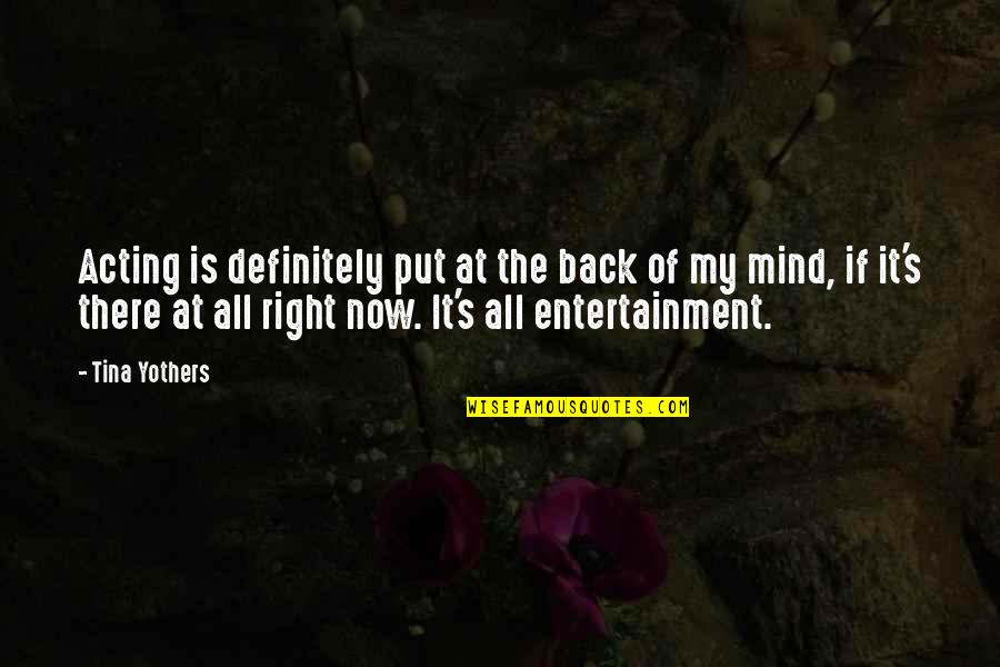 My Mind Right Now Quotes By Tina Yothers: Acting is definitely put at the back of