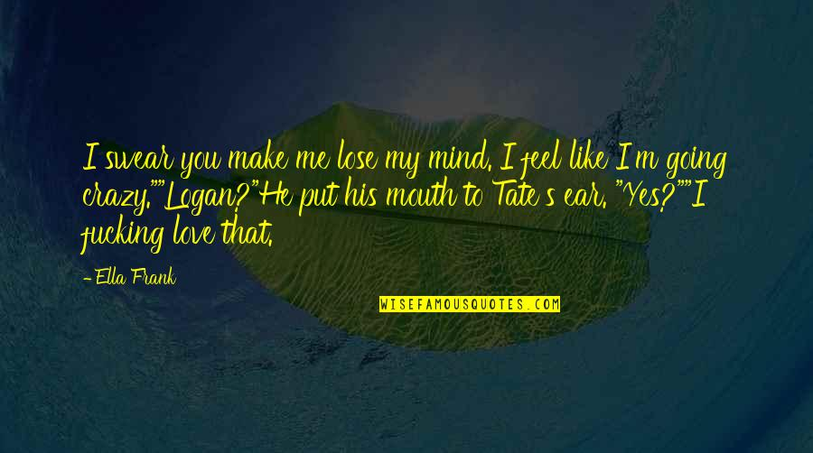 My Mind's Going Crazy Quotes By Ella Frank: I swear you make me lose my mind.