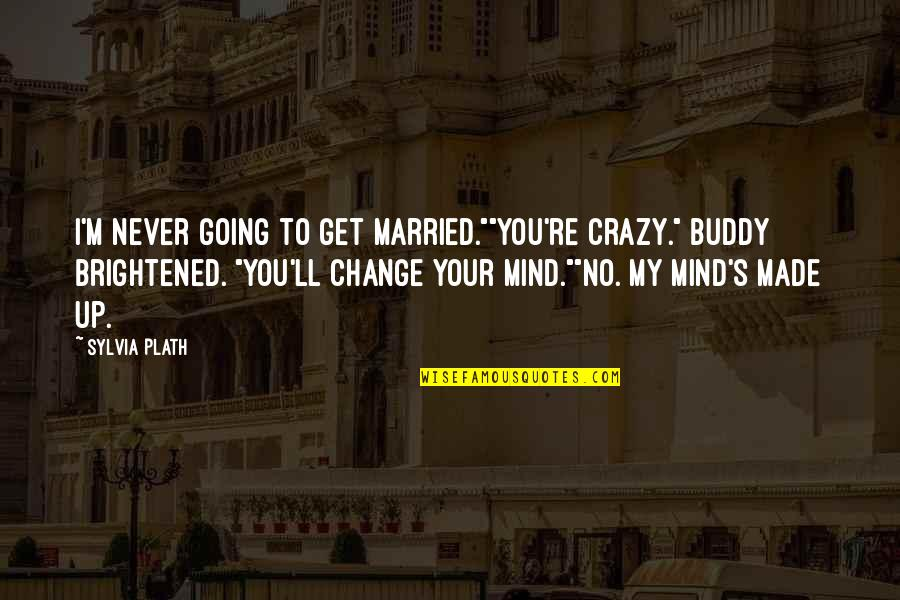 "My Mind's Going Crazy Quotes By Sylvia Plath: I'm never going to get married.""""You're crazy."" Buddy"