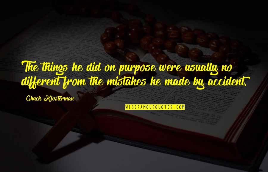My Mistakes Were Made For You Quotes By Chuck Klosterman: The things he did on purpose were usually