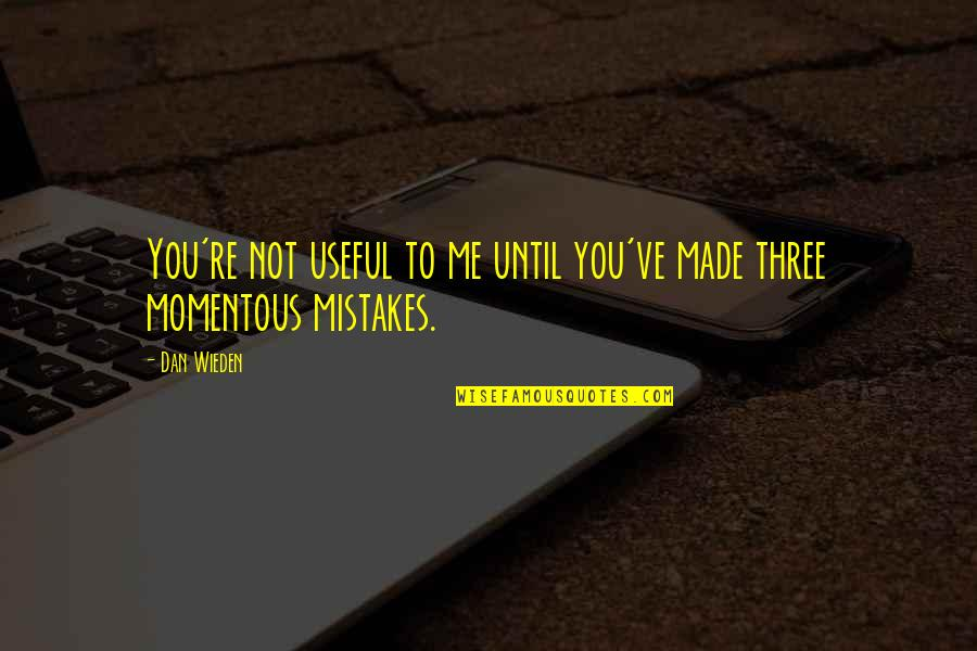 My Mistakes Were Made For You Quotes By Dan Wieden: You're not useful to me until you've made