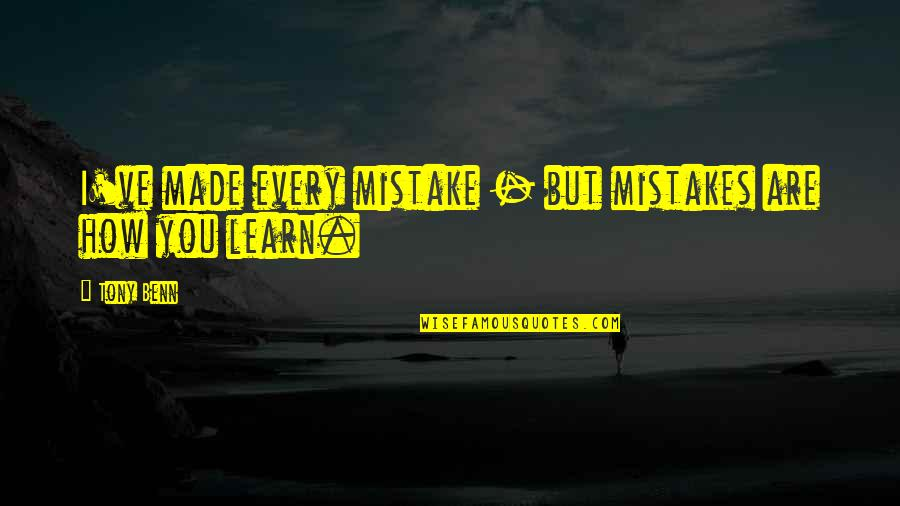 My Mistakes Were Made For You Quotes By Tony Benn: I've made every mistake - but mistakes are