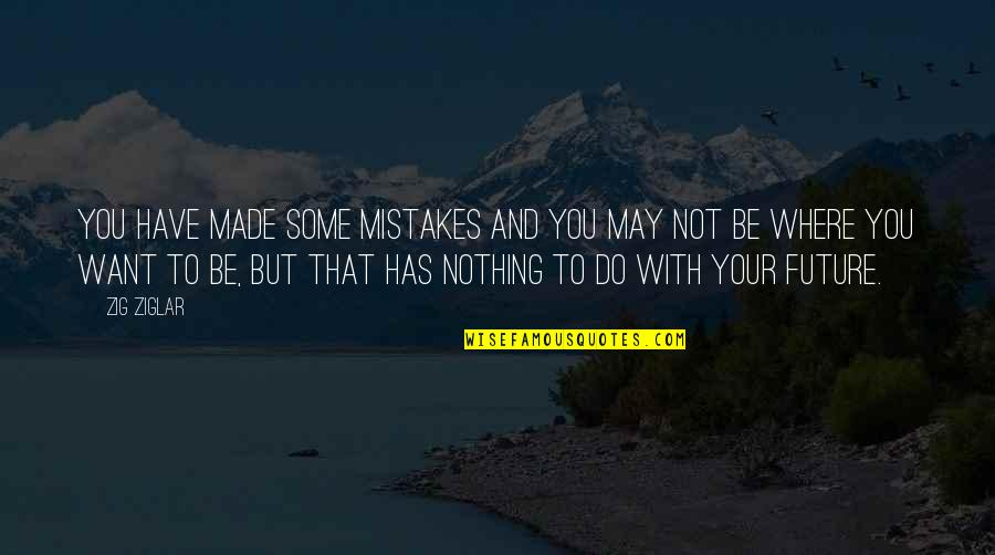 My Mistakes Were Made For You Quotes By Zig Ziglar: You have made some mistakes and you may