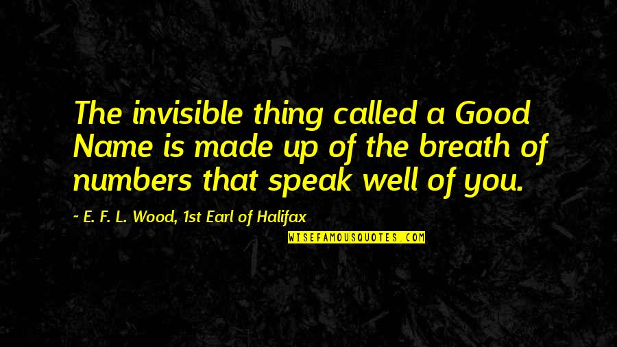 My Name Earl Quotes By E. F. L. Wood, 1st Earl Of Halifax: The invisible thing called a Good Name is