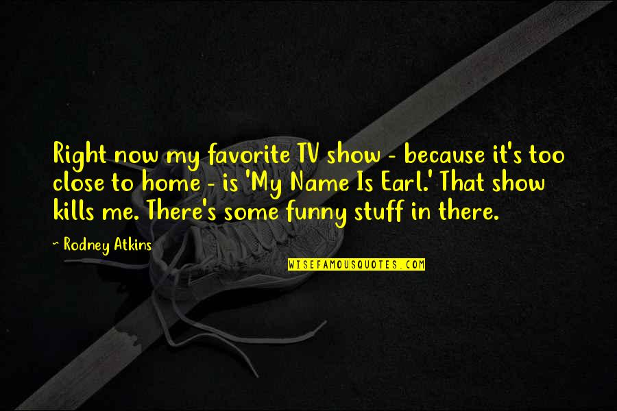 My Name Earl Quotes By Rodney Atkins: Right now my favorite TV show - because