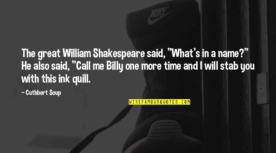 """My Name Funny Quotes By Cuthbert Soup: The great William Shakespeare said, """"What's in a"""