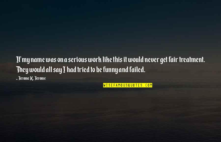 My Name Funny Quotes By Jerome K. Jerome: If my name was on a serious work