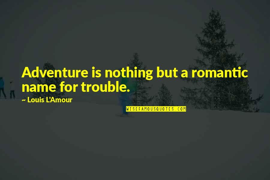 My Name Funny Quotes By Louis L'Amour: Adventure is nothing but a romantic name for