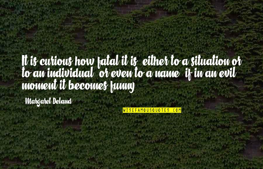My Name Funny Quotes By Margaret Deland: It is curious how fatal it is, either