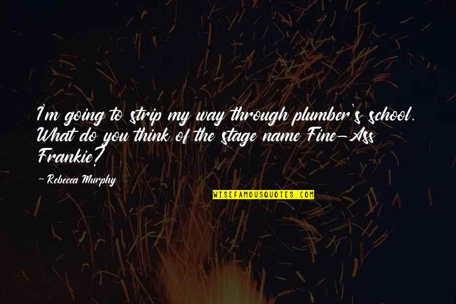 My Name Funny Quotes By Rebecca Murphy: I'm going to strip my way through plumber's