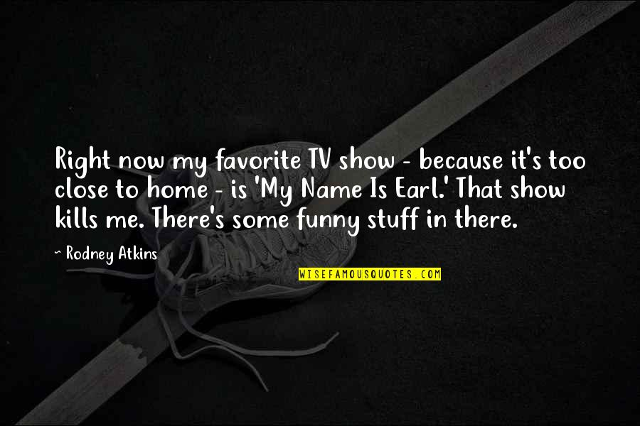 My Name Funny Quotes By Rodney Atkins: Right now my favorite TV show - because
