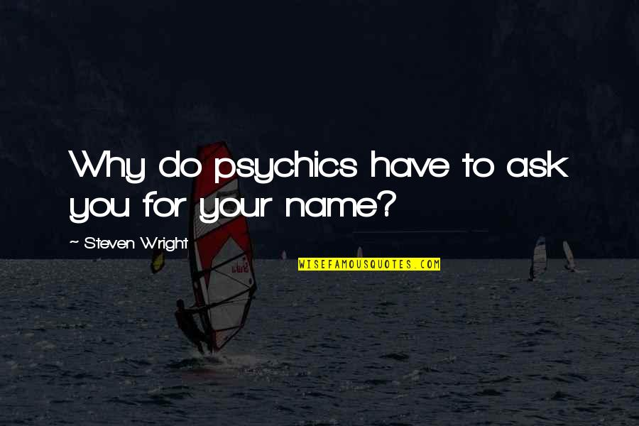 My Name Funny Quotes By Steven Wright: Why do psychics have to ask you for