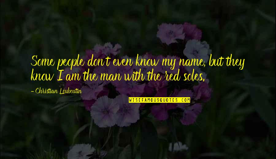 My Name Is Red Quotes By Christian Louboutin: Some people don't even know my name, but