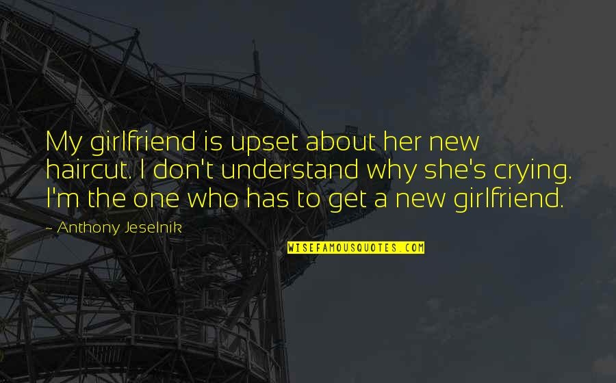 My New Girlfriend Quotes By Anthony Jeselnik: My girlfriend is upset about her new haircut.