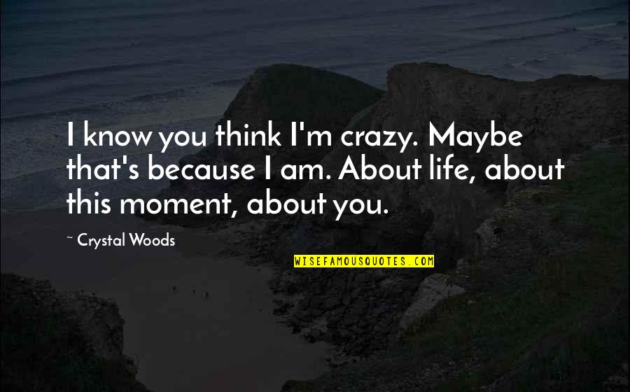 My New Girlfriend Quotes By Crystal Woods: I know you think I'm crazy. Maybe that's