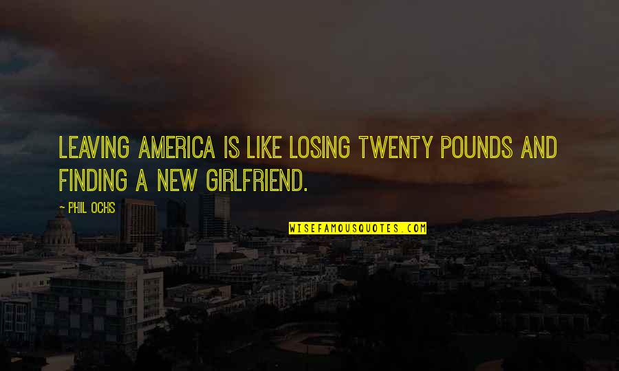 My New Girlfriend Quotes By Phil Ochs: Leaving America is like losing twenty pounds and