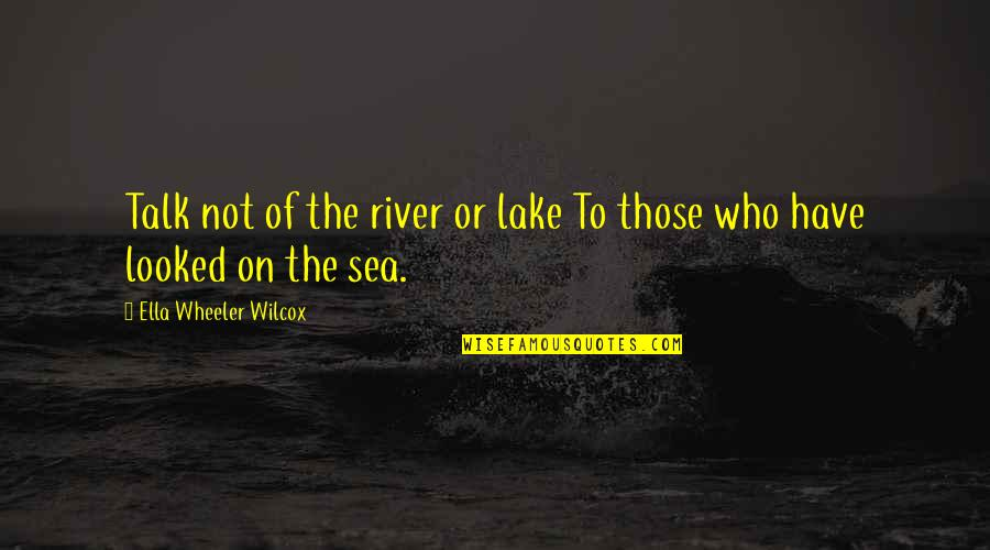 My Niece Quotes By Ella Wheeler Wilcox: Talk not of the river or lake To