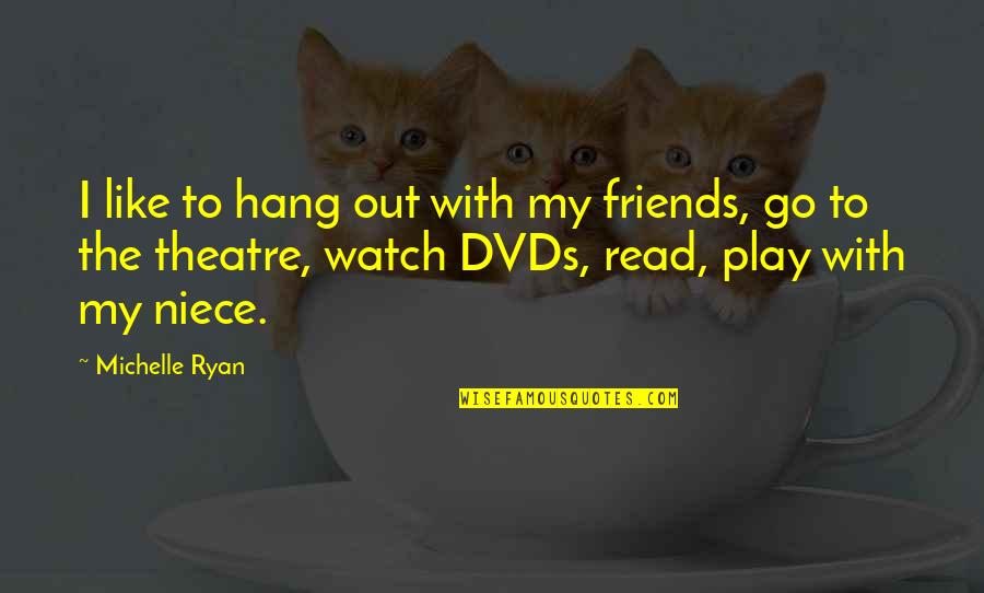 My Niece Quotes By Michelle Ryan: I like to hang out with my friends,