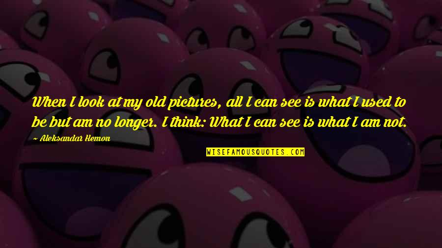 My Old Life Quotes By Aleksandar Hemon: When I look at my old pictures, all