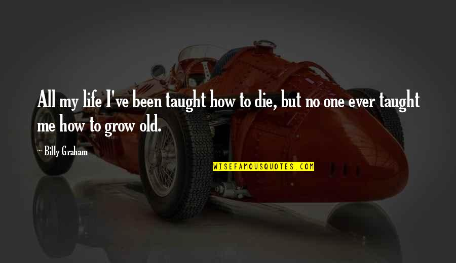 My Old Life Quotes By Billy Graham: All my life I've been taught how to