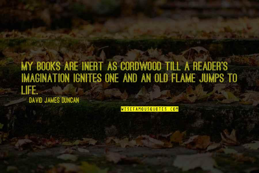 My Old Life Quotes By David James Duncan: My books are inert as cordwood till a