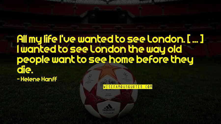 My Old Life Quotes By Helene Hanff: All my life I've wanted to see London.