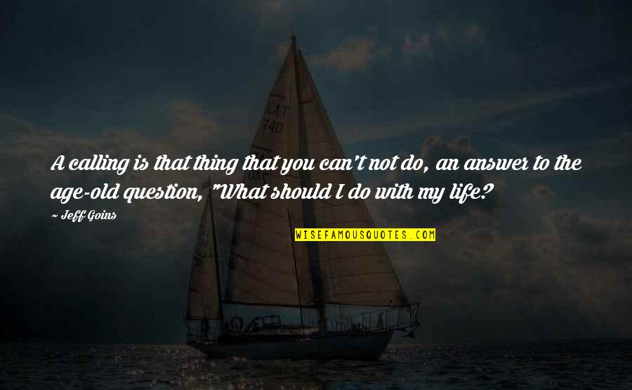 My Old Life Quotes By Jeff Goins: A calling is that thing that you can't
