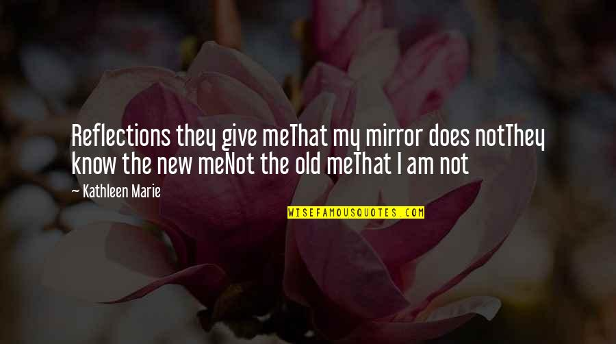 My Old Life Quotes By Kathleen Marie: Reflections they give meThat my mirror does notThey