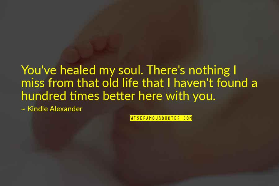 My Old Life Quotes By Kindle Alexander: You've healed my soul. There's nothing I miss