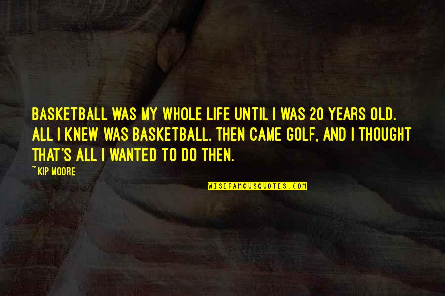 My Old Life Quotes By Kip Moore: Basketball was my whole life until I was