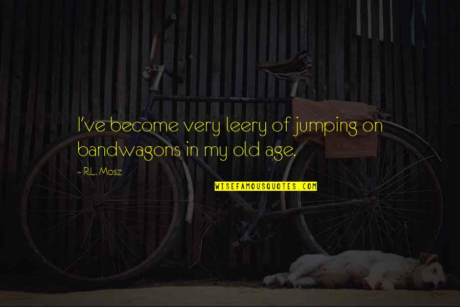 My Old Life Quotes By R.L. Mosz: I've become very leery of jumping on bandwagons