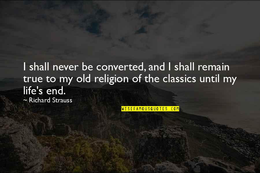 My Old Life Quotes By Richard Strauss: I shall never be converted, and I shall