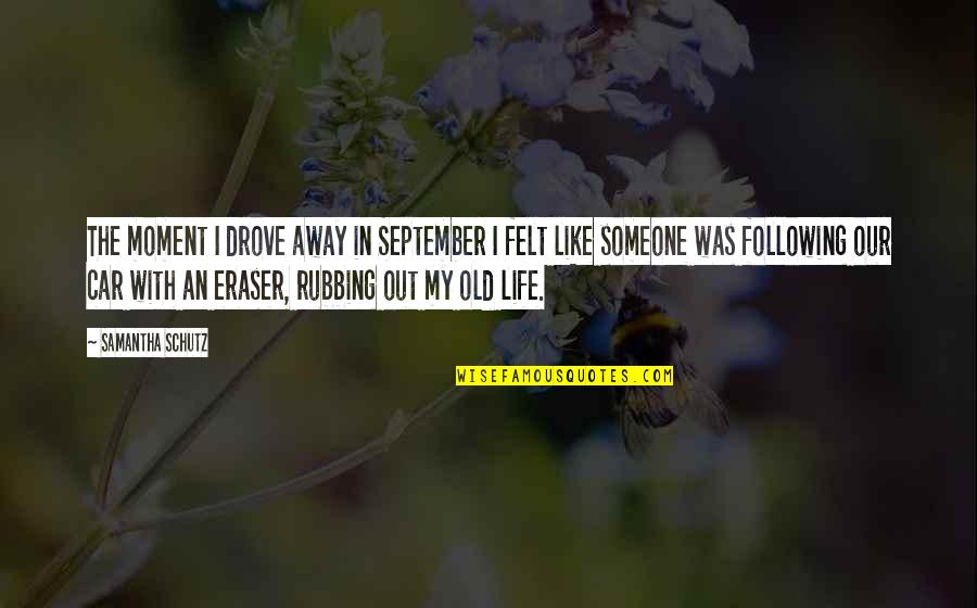 My Old Life Quotes By Samantha Schutz: The moment I drove away in September I