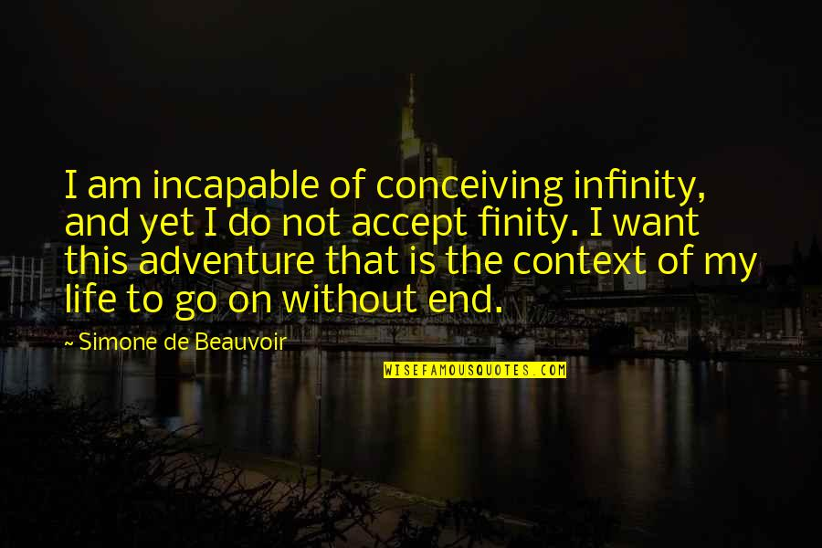 My Old Life Quotes By Simone De Beauvoir: I am incapable of conceiving infinity, and yet