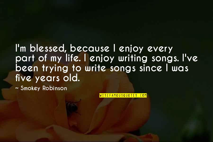 My Old Life Quotes By Smokey Robinson: I'm blessed, because I enjoy every part of