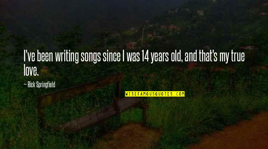 My Old True Love Quotes By Rick Springfield: I've been writing songs since I was 14
