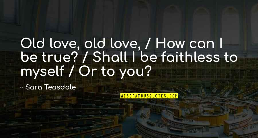 My Old True Love Quotes By Sara Teasdale: Old love, old love, / How can I