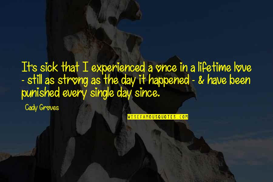 My Once In A Lifetime Quotes By Cady Groves: It's sick that I experienced a once in