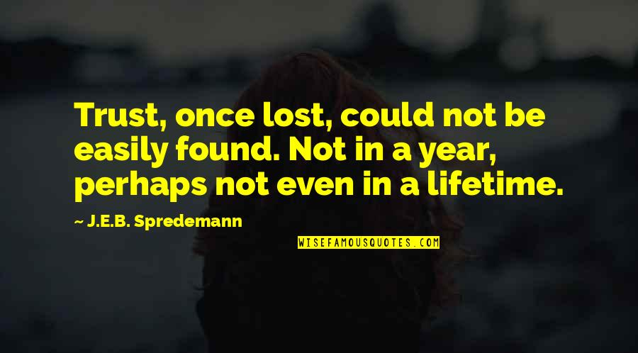 My Once In A Lifetime Quotes By J.E.B. Spredemann: Trust, once lost, could not be easily found.