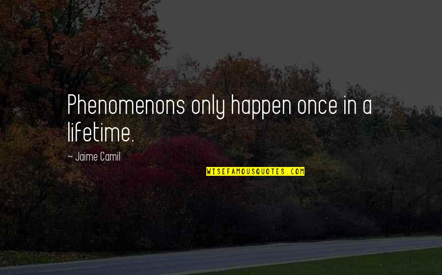 My Once In A Lifetime Quotes By Jaime Camil: Phenomenons only happen once in a lifetime.