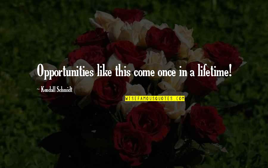 My Once In A Lifetime Quotes By Kendall Schmidt: Opportunities like this come once in a lifetime!