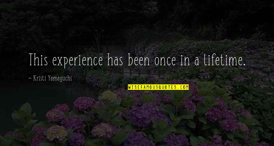 My Once In A Lifetime Quotes By Kristi Yamaguchi: This experience has been once in a lifetime.