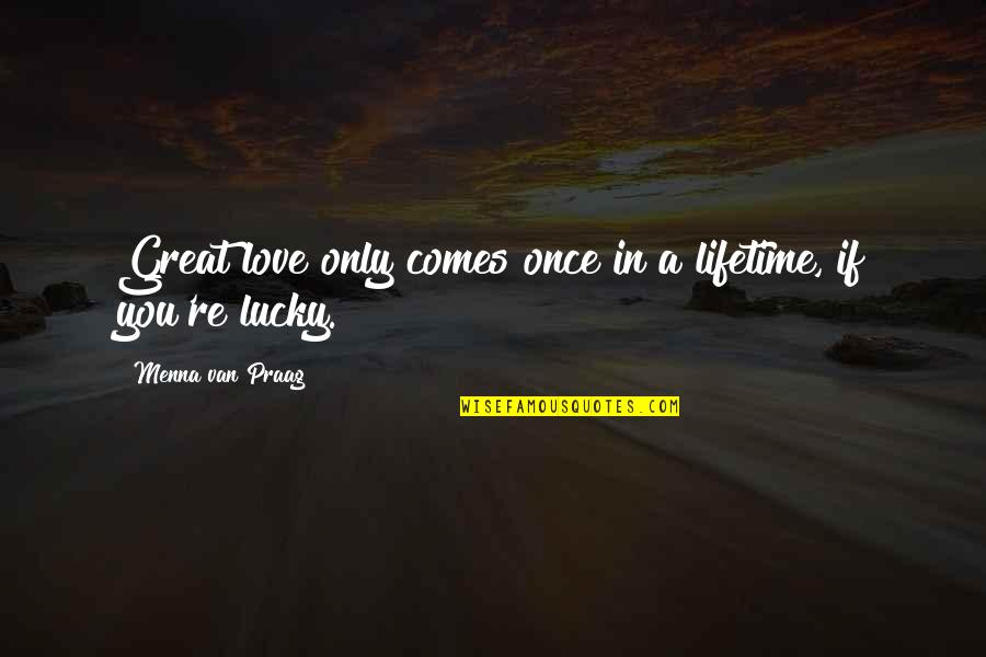 My Once In A Lifetime Quotes By Menna Van Praag: Great love only comes once in a lifetime,