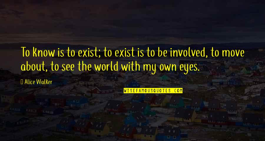 My Own Eyes Quotes By Alice Walker: To know is to exist; to exist is
